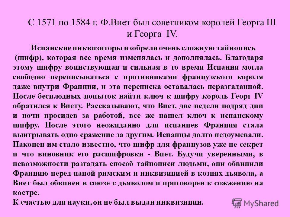 С 1571 по 1584 г. Ф.Виет был советником королей Георга III и Георга IV. Испанские инквизиторы изобрели очень сложную тайнопись (шифр), которая все время изменялась и дополнялась. Благодаря этому шифру воинствующая и сильная в то время Испания могла с