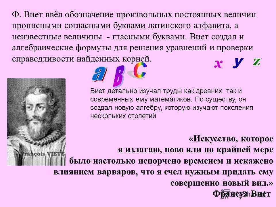 Ф. Виет ввёл обозначение произвольных постоянных величин прописными согласными буквами латинского алфавита, а неизвестные величины - гласными буквами. Виет создал и алгебраические формулы для решения уравнений и проверки справедливости найденных корн
