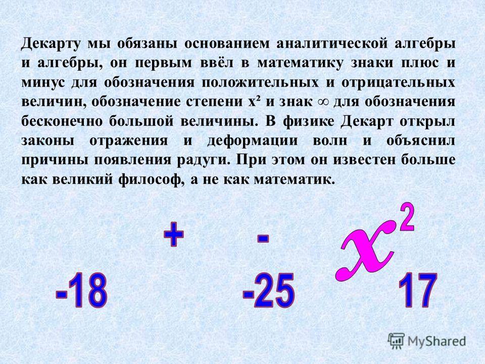 Декарту мы обязаны основанием аналитической алгебры и алгебры, он первым ввёл в математику знаки плюс и минус для обозначения положительных и отрицательных величин, обозначение степени х² и знак для обозначения бесконечно большой величины. В физике Д