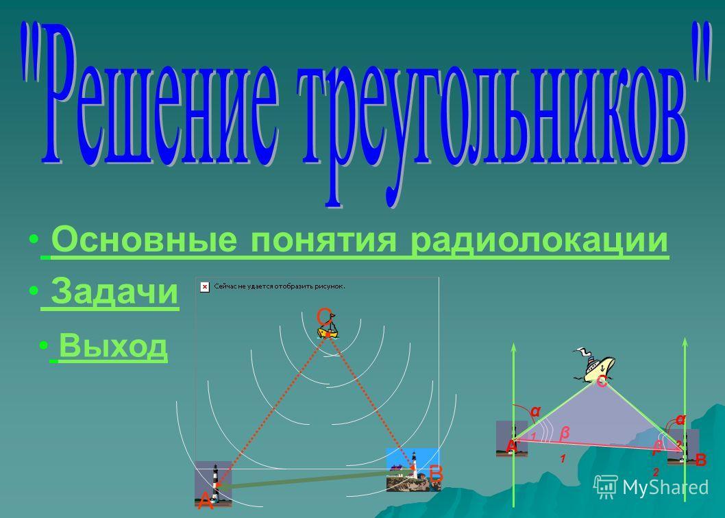 Основные понятия радиолокации Основные понятия радиолокации Задачи α1α1 α2α2 А В β1β1 β2β2 С А В С Выход