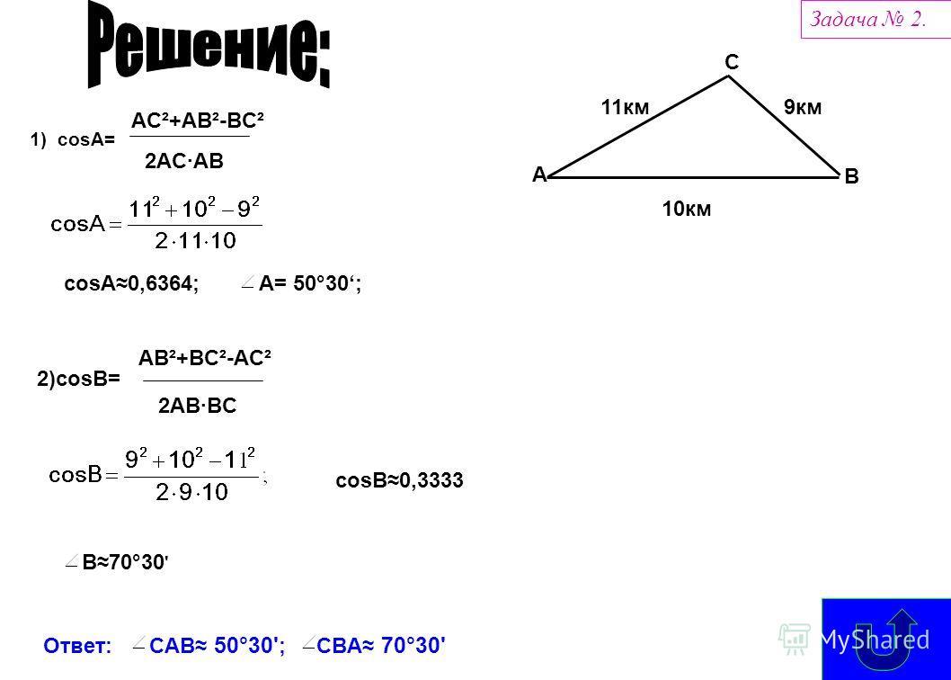 10км 11км9км A B C Задача 2. 1) cosA= AC²+AB²-BC² 2AC AB cosA 0,6364; 2)cosB= AB²+BC²-AC² 2AB BC cosB 0,3333 B 70°30 ' Ответ: CAB 50°30' ; CBA 70°30' A= 50°30;
