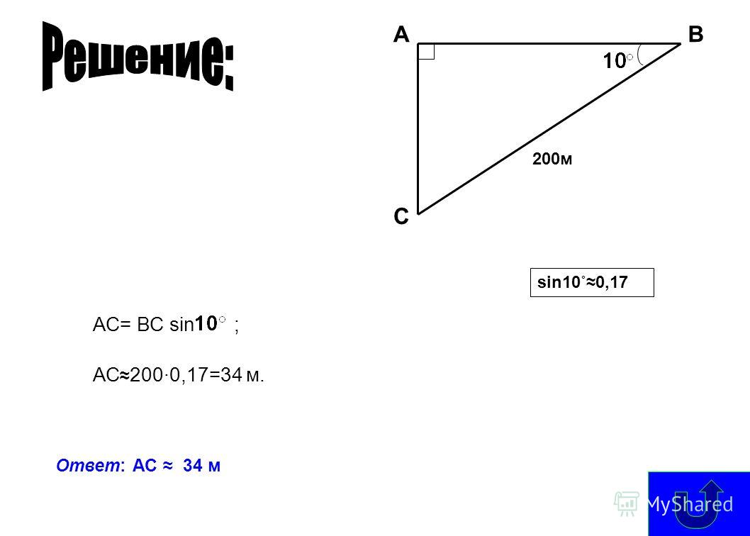 A С В 200м sin10˚0,17 АС= ВС sin ; АС 2000,17=34 м. Ответ: АС 34 м