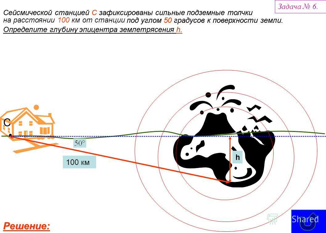Сейсмической станцией С зафиксированы сильные подземные толчки С на расстоянии 100 км от станции 100 км под углом 50 градусов к поверхности земли. Определите глубину эпицентра землетрясения h. h Задача 6. РРРР ееее шшшш ееее нннн ииии ееее :::: Сейсм