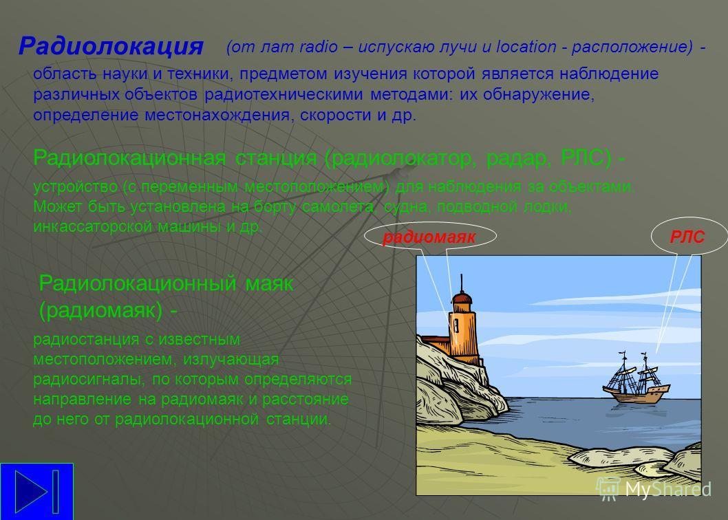 Радиолокация (от лат radio – испускаю лучи и location - расположение) - область науки и техники, предметом изучения которой является наблюдение различных объектов радиотехническими методами: их обнаружение, определение местонахождения, скорости и др.