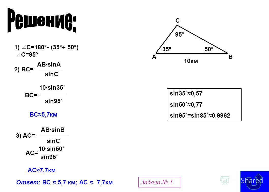 sin35˚0,57 sin50˚0,77 sin95˚=sin85˚0,9962 10км AB C 35°50° 95° 1) C=180°- (35°+ 50°) C=95° 2) BC= AB·sinA sinC BC= 10·sin35˚ sin95 ˚ BC 5,7км 3) AC= AB sinB sinC AC= 10 sin50˚ sin95˚ AC 7,7км Ответ: ВС 5,7 км; АС 7,7км Задача 1.