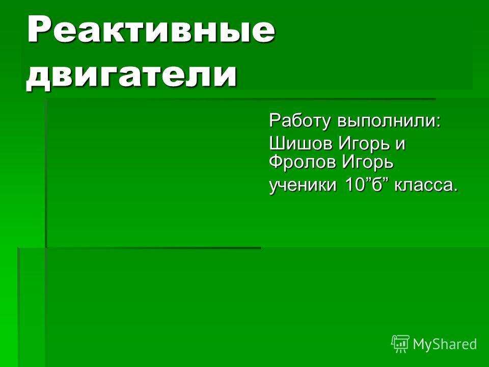 Реактивные двигатели Работу выполнили: Шишов Игорь и Фролов Игорь ученики 10б класса.