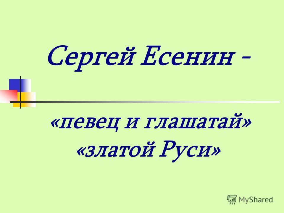 Сергей Есенин - «певец и глашатай» «златой Руси»
