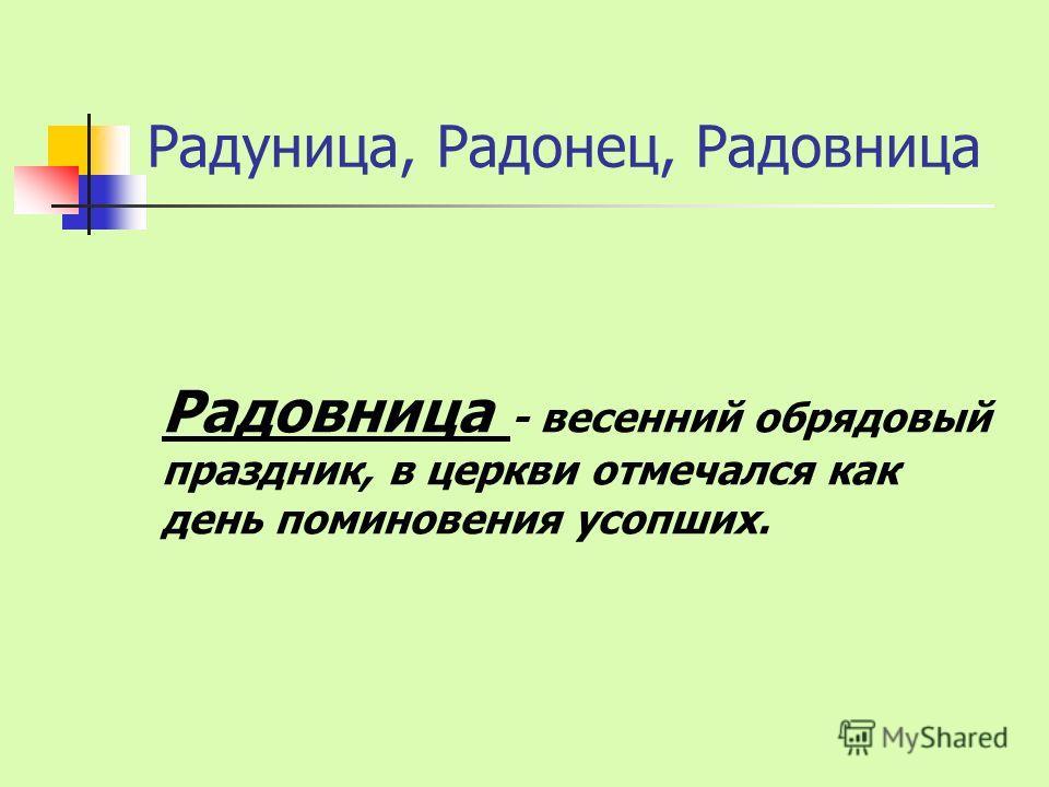 Радуница, Радонец, Радовница Радовница - весенний обрядовый праздник, в церкви отмечался как день поминовения усопших.