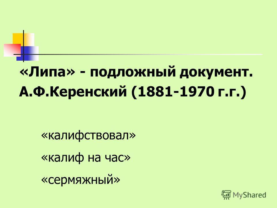 «Липа» - подложный документ. А.Ф.Керенский (1881-1970 г.г.) «калифствовал» «калиф на час» «сермяжный»
