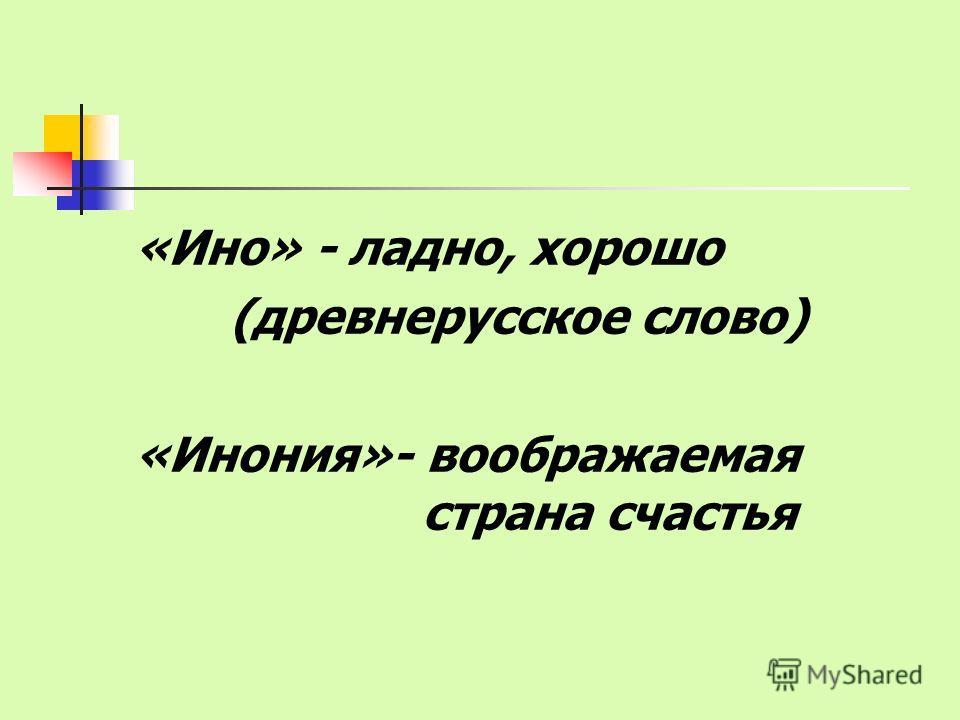 «Ино» - ладно, хорошо (древнерусское слово) «Инония»- воображаемая страна счастья