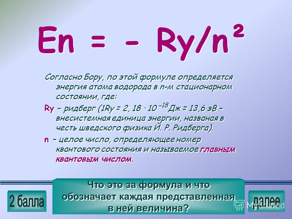 Еn = - Ry/n² Что это за формула и что обозначает каждая представленная в ней величина? Согласно Бору, по этой формуле определяется энергия атома водорода в n-м стационарном состоянии, где: Ry – ридберг (1Ry = 2, 18 · 10ˉ Дж = 13,6 эВ – внесистемная е