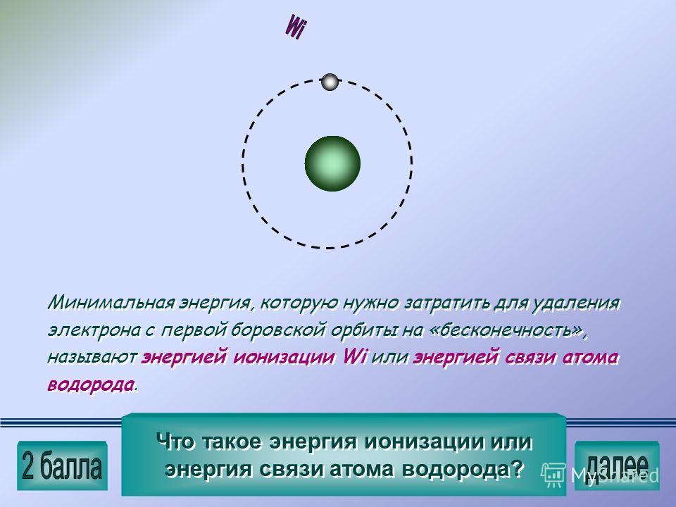 Минимальная энергия, которую нужно затратить для удаления электрона с первой боровской орбиты на «бесконечность», называют энергией ионизации Wi или энергией связи атома водорода. Минимальная энергия, которую нужно затратить для удаления электрона с