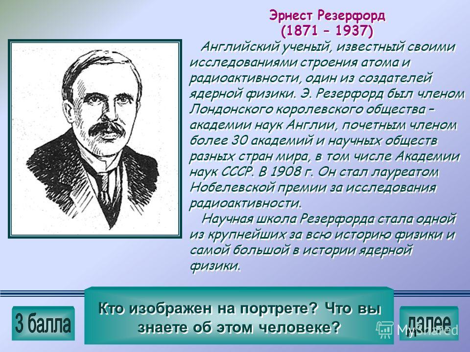 Эрнест Резерфорд (1871 – 1937) Английский ученый, известный своими исследованиями строения атома и радиоактивности, один из создателей ядерной физики. Э. Резерфорд был членом Лондонского королевского общества – академии наук Англии, почетным членом б