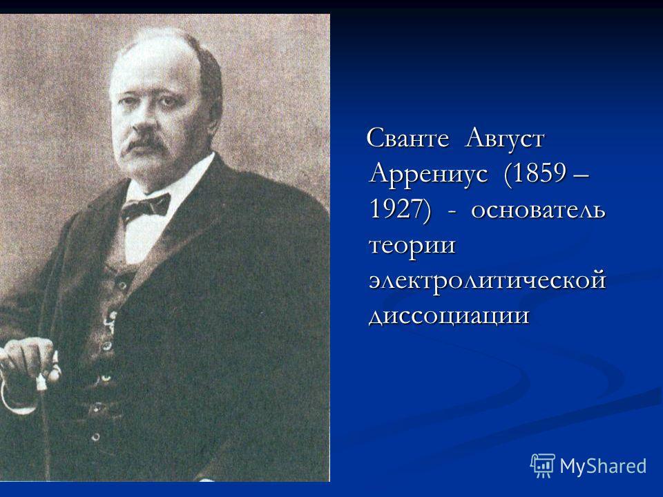 Сванте Август Аррениус (1859 – 1927) - основатель теории электролитической диссоциации