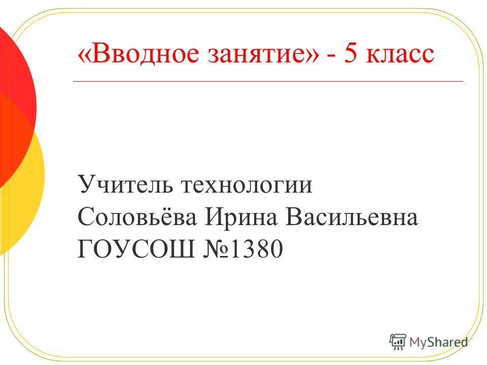 «Вводное занятие» - 5 класс Учитель технологии Соловьёва Ирина Васильевна ГОУСОШ 1380