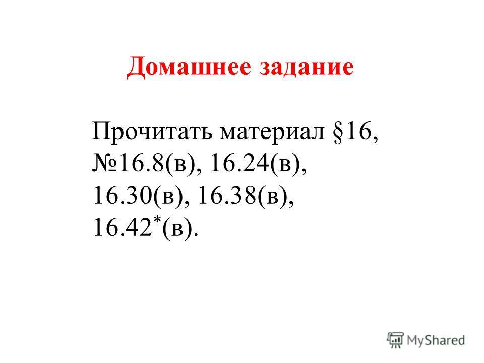 Домашнее задание Прочитать материал §16, 16.8(в), 16.24(в), 16.30(в), 16.38(в), 16.42 * (в).