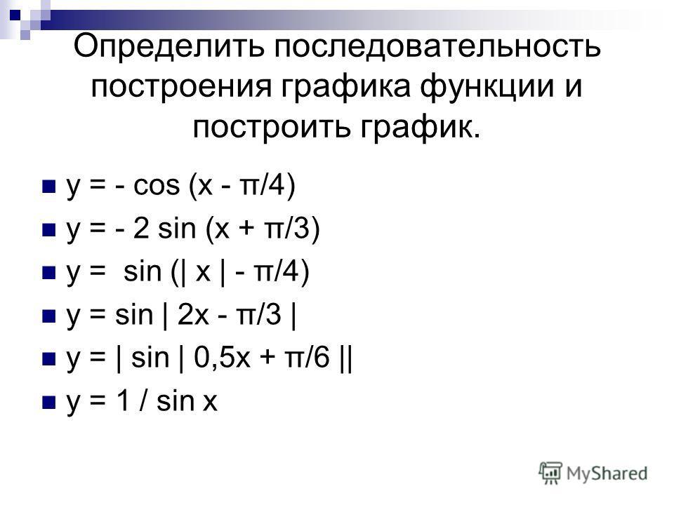 Определить последовательность построения графика функции и построить график. y = - cos (x - π/4) y = - 2 sin (x + π/3) y = sin (| x | - π/4) y = sin | 2x - π/3 | y = | sin | 0,5x + π/6 || y = 1 / sin x
