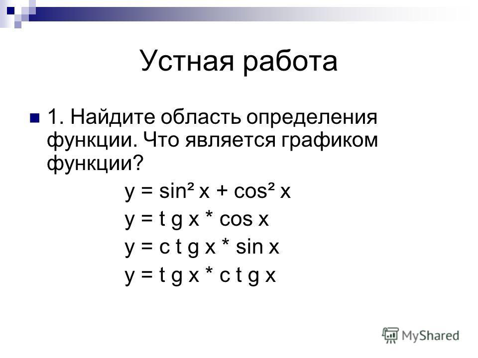 Устная работа 1. Найдите область определения функции. Что является графиком функции? y = sin² x + cos² x y = t g x * cos x y = c t g x * sin x y = t g x * c t g x