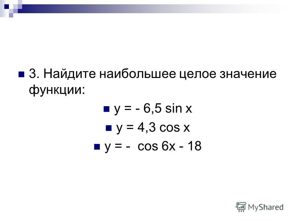 3. Найдите наибольшее целое значение функции: y = - 6,5 sin x y = 4,3 cos x y = - cos 6x - 18