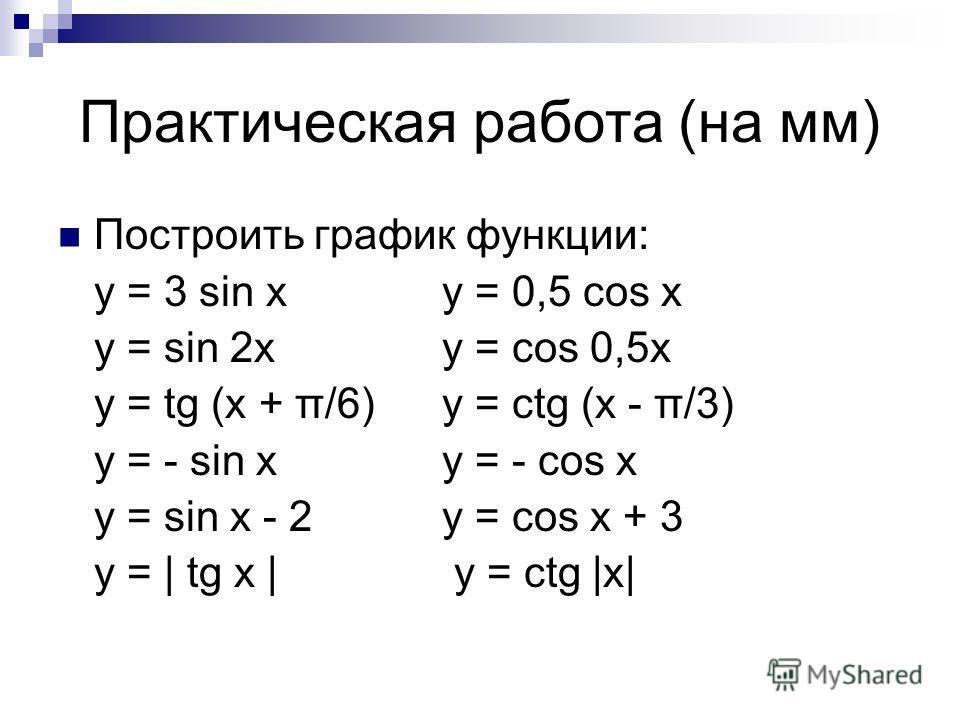Практическая работа (на мм) Построить график функции: y = 3 sin xy = 0,5 cos x y = sin 2xy = cos 0,5x y = tg (x + π/6)y = ctg (x - π/3) y = - sin xy = - cos x y = sin x - 2y = cos x + 3 y = | tg x | y = ctg |x|