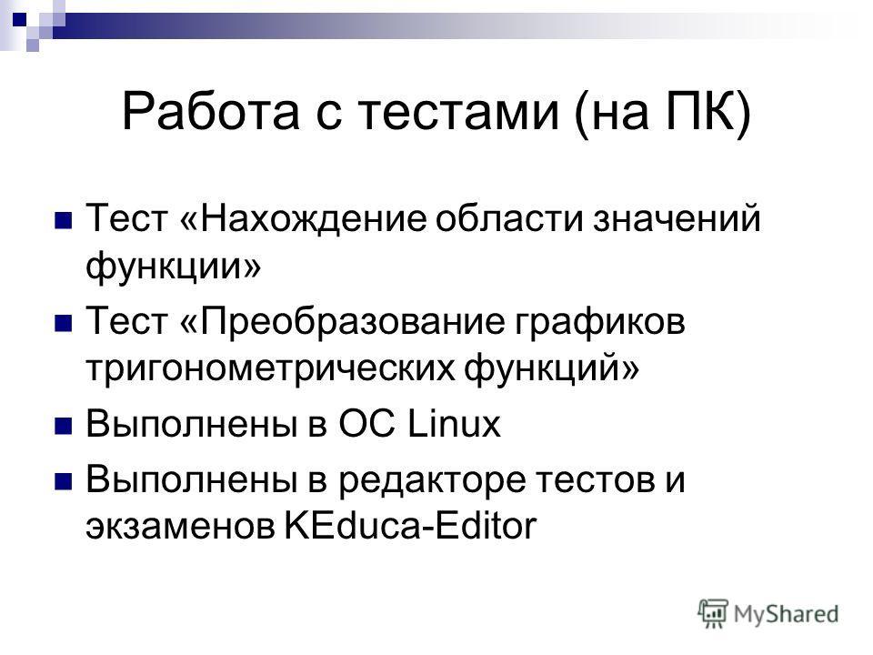Работа с тестами (на ПК) Тест «Нахождение области значений функции» Тест «Преобразование графиков тригонометрических функций» Выполнены в OC Linux Выполнены в редакторе тестов и экзаменов KEduca-Editor