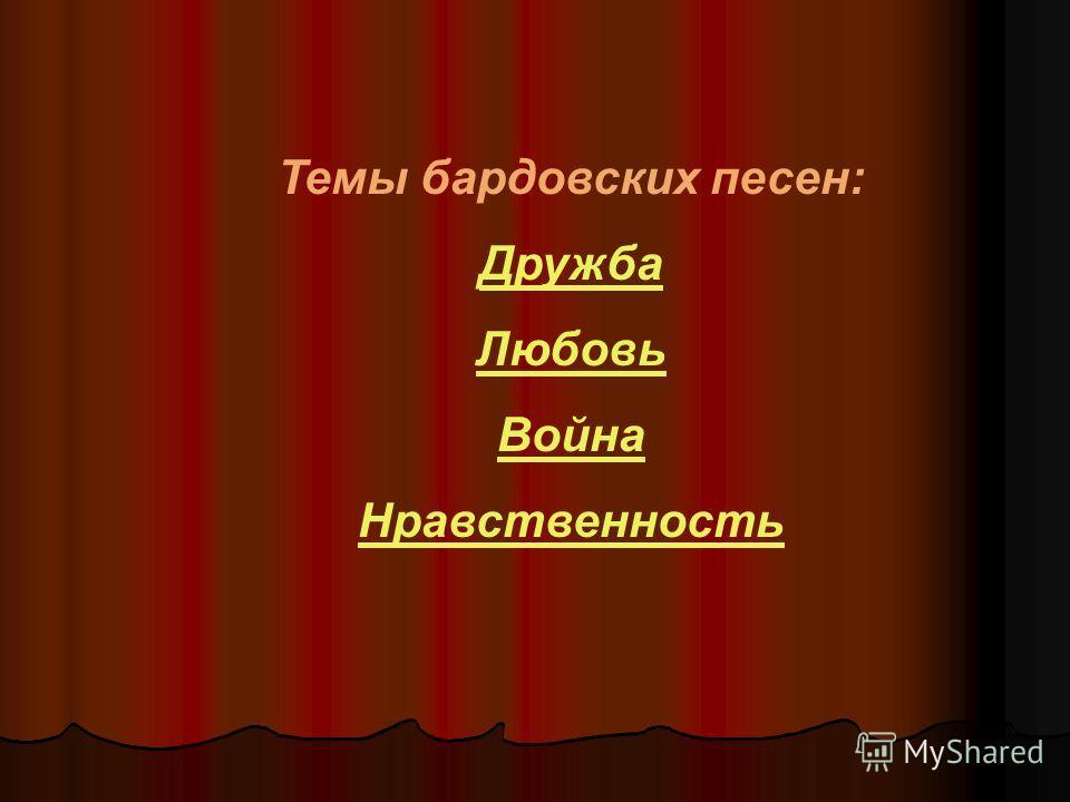 Темы бардовских песен: Дружба Любовь Война Нравственность