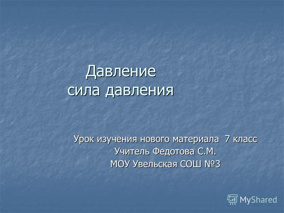 Давление сила давления Урок изучения нового материала 7 класс Учитель Федотова С.М. МОУ Увельская СОШ 3