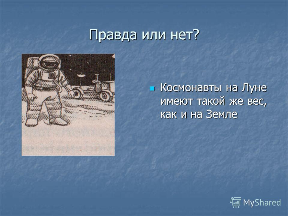 Правда или нет? Космонавты на Луне имеют такой же вес, как и на Земле Космонавты на Луне имеют такой же вес, как и на Земле
