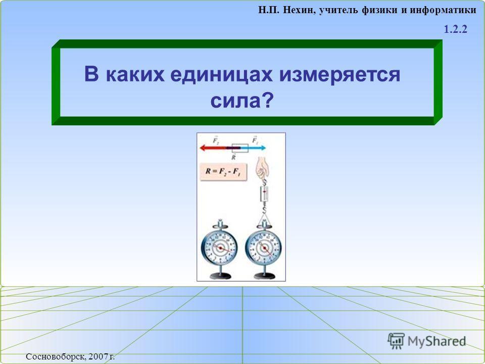 1.2.2 В каких единицах измеряется сила? Н.П. Нехин, учитель физики и информатики Сосновоборск, 2007 г.