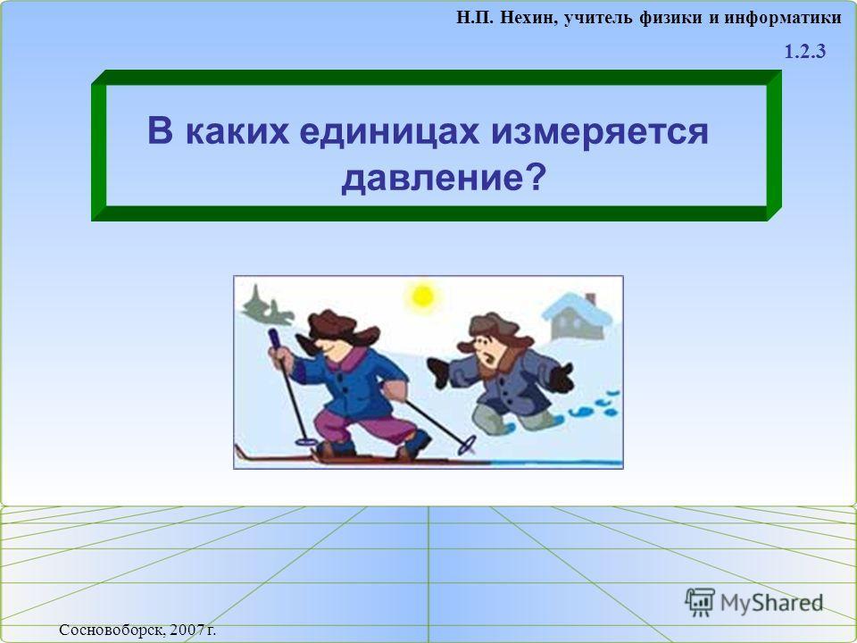 В каких единицах измеряется давление? 1.2.3 Н.П. Нехин, учитель физики и информатики Сосновоборск, 2007 г.