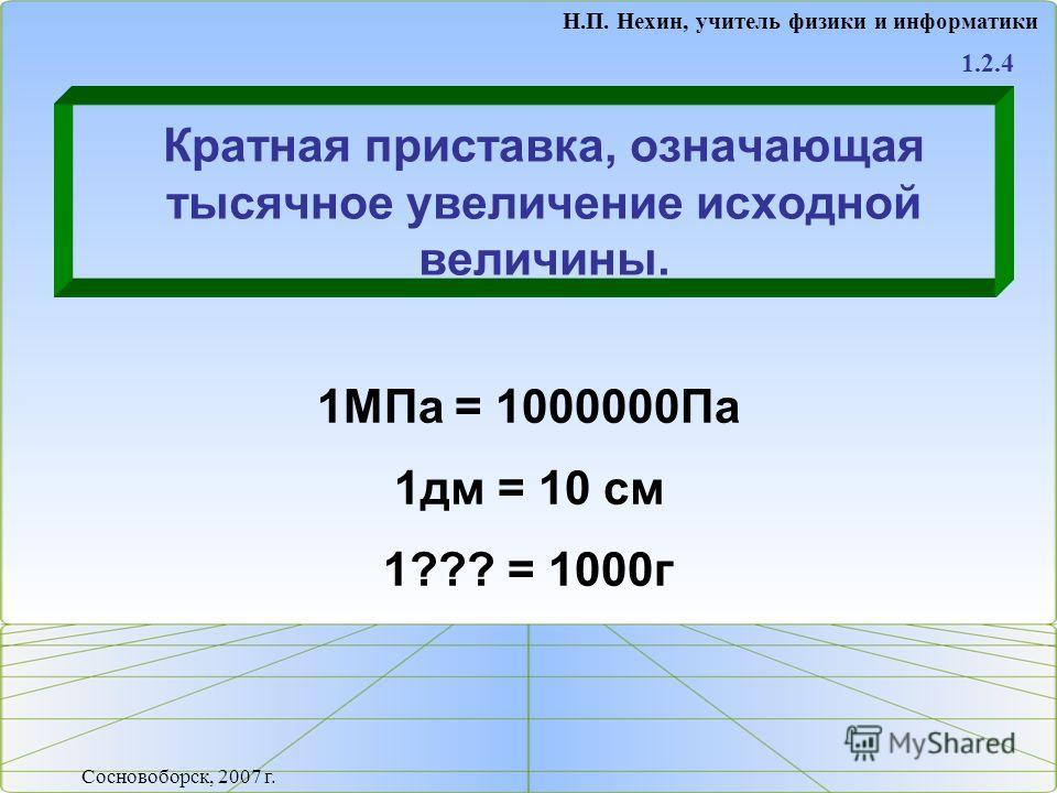 Кратная приставка, означающая тысячное увеличение исходной величины. 1.2.4 Н.П. Нехин, учитель физики и информатики Сосновоборск, 2007 г. 1МПа = 1000000Па 1дм = 10 см 1??? = 1000г