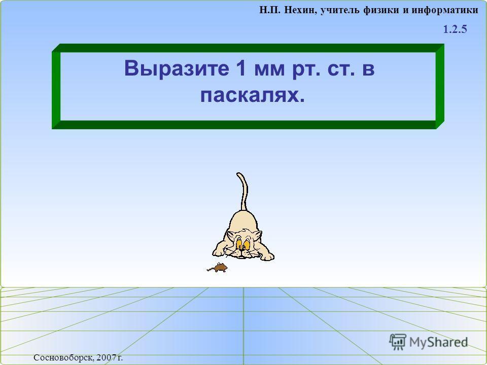 Выразите 1 мм рт. ст. в паскалях. 1.2.5 Н.П. Нехин, учитель физики и информатики Сосновоборск, 2007 г.