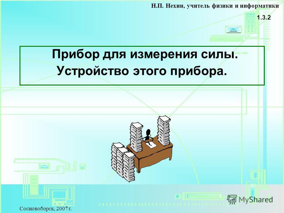 Прибор для измерения силы. Устройство этого прибора. 1.3.2 Н.П. Нехин, учитель физики и информатики Сосновоборск, 2007 г.