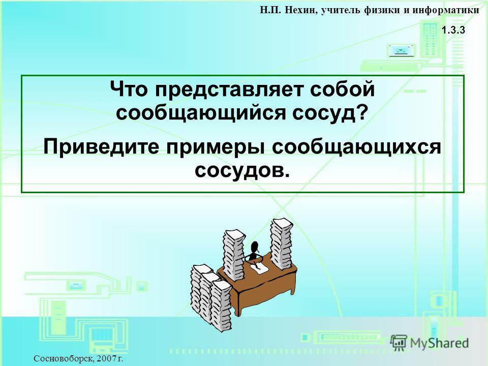 Что представляет собой сообщающийся сосуд? Приведите примеры сообщающихся сосудов. 1.3.3 Н.П. Нехин, учитель физики и информатики Сосновоборск, 2007 г.