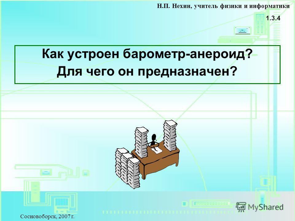 Как устроен барометр-анероид? Для чего он предназначен? 1.3.4 Н.П. Нехин, учитель физики и информатики Сосновоборск, 2007 г.