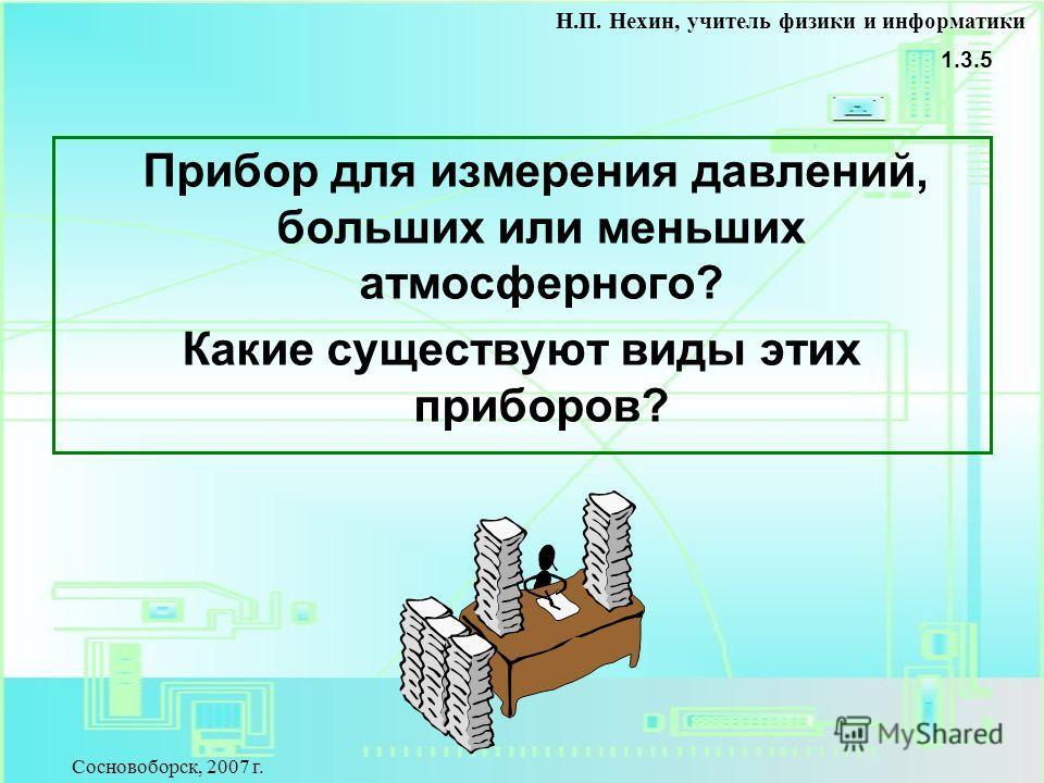 Прибор для измерения давлений, больших или меньших атмосферного? Какие существуют виды этих приборов? 1.3.5 Н.П. Нехин, учитель физики и информатики Сосновоборск, 2007 г.