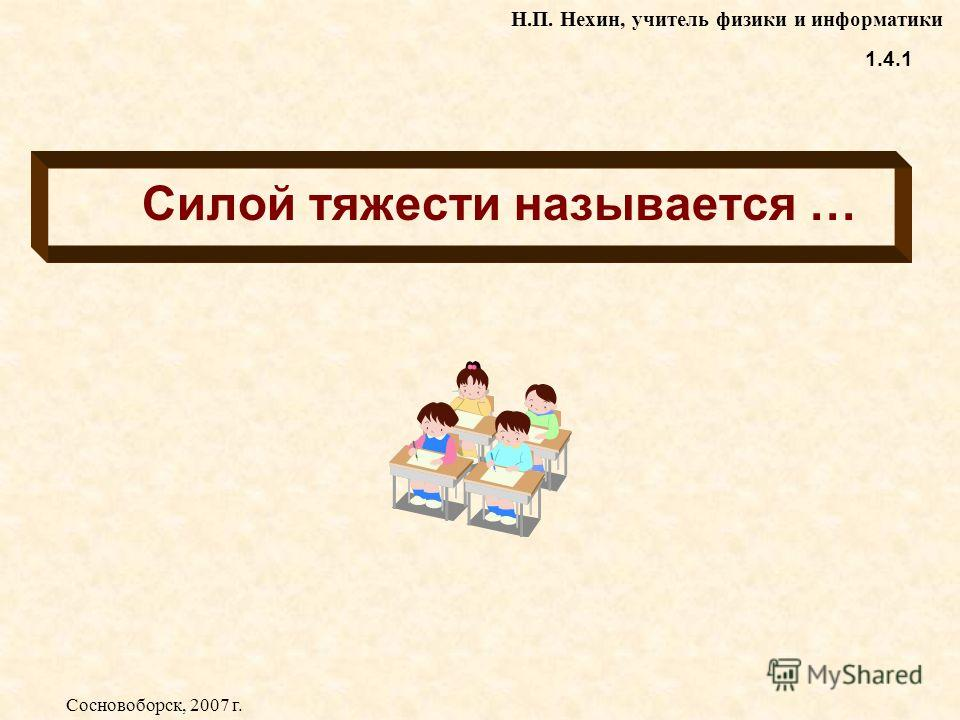 Силой тяжести называется … 1.4.1 Н.П. Нехин, учитель физики и информатики Сосновоборск, 2007 г.