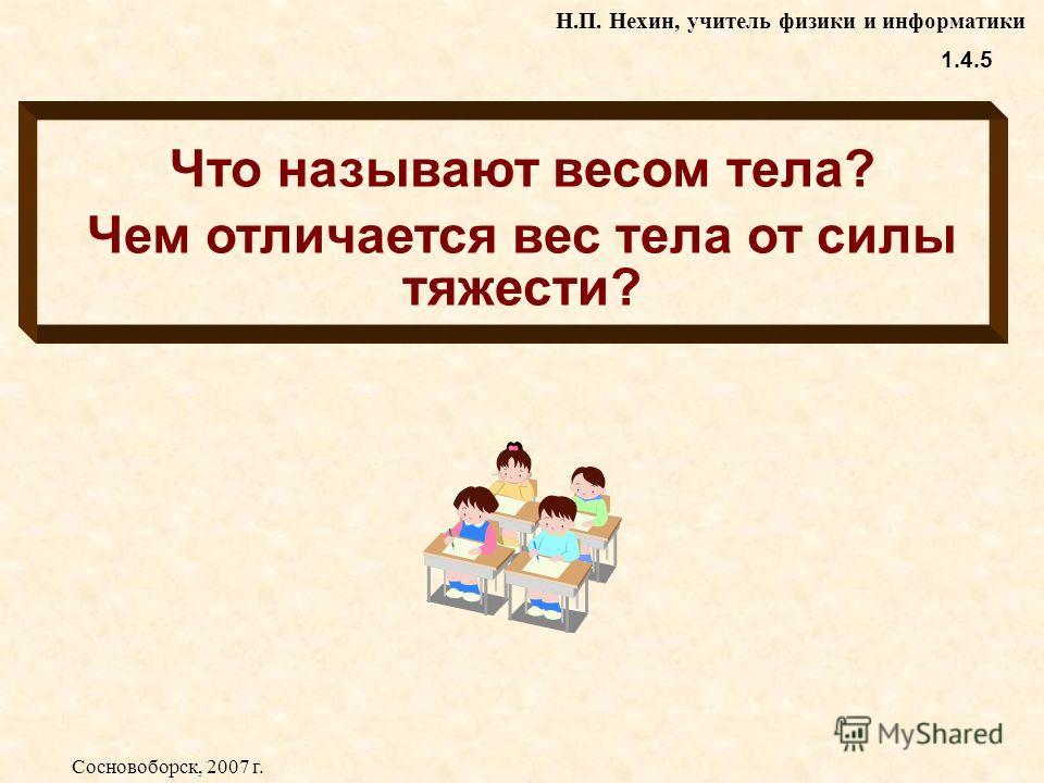 Что называют весом тела? Чем отличается вес тела от силы тяжести? 1.4.5 Н.П. Нехин, учитель физики и информатики Сосновоборск, 2007 г.