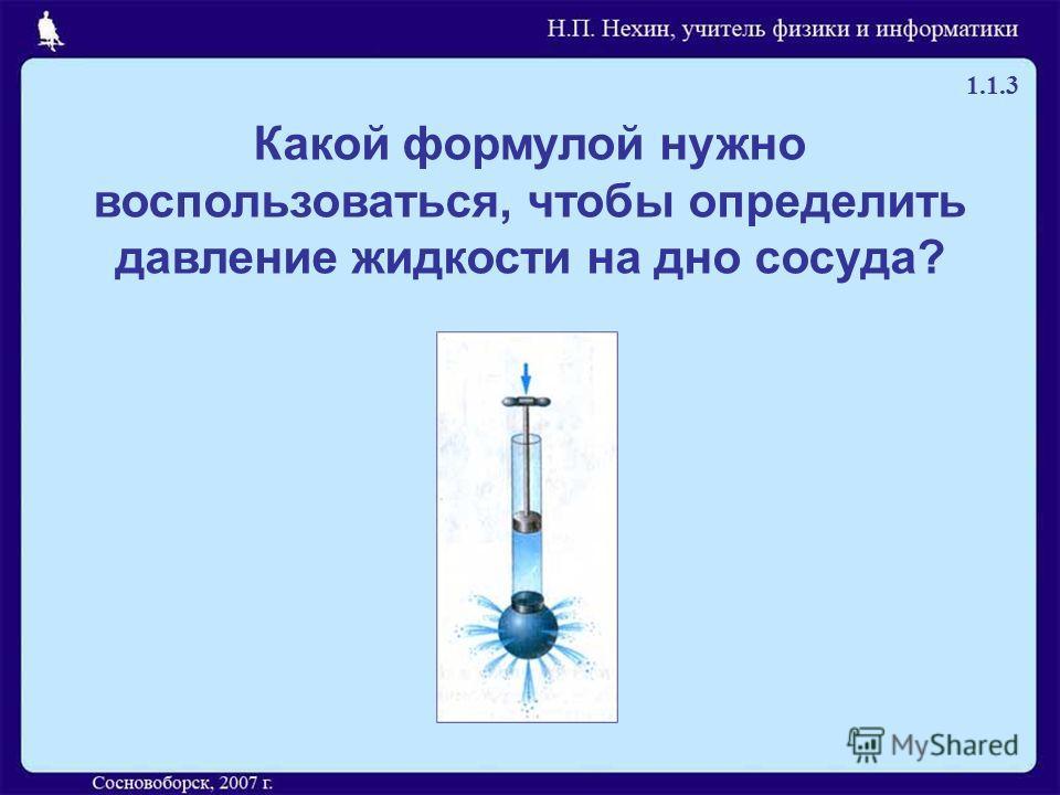 Какой формулой нужно воспользоваться, чтобы определить давление жидкости на дно сосуда? 1.1.3