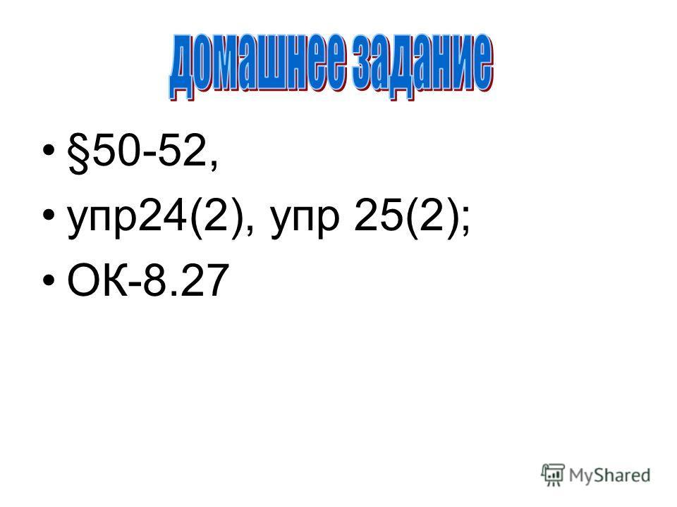 §50-52, упр24(2), упр 25(2); ОК-8.27