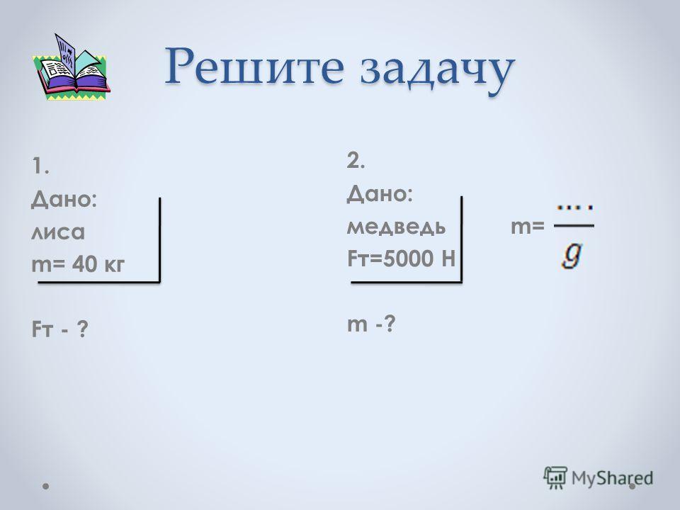 Решите задачу 1. Дано: лиса m= 40 кг Fт - ? 2. Дано: медведь m= Fт=5000 Н m -?