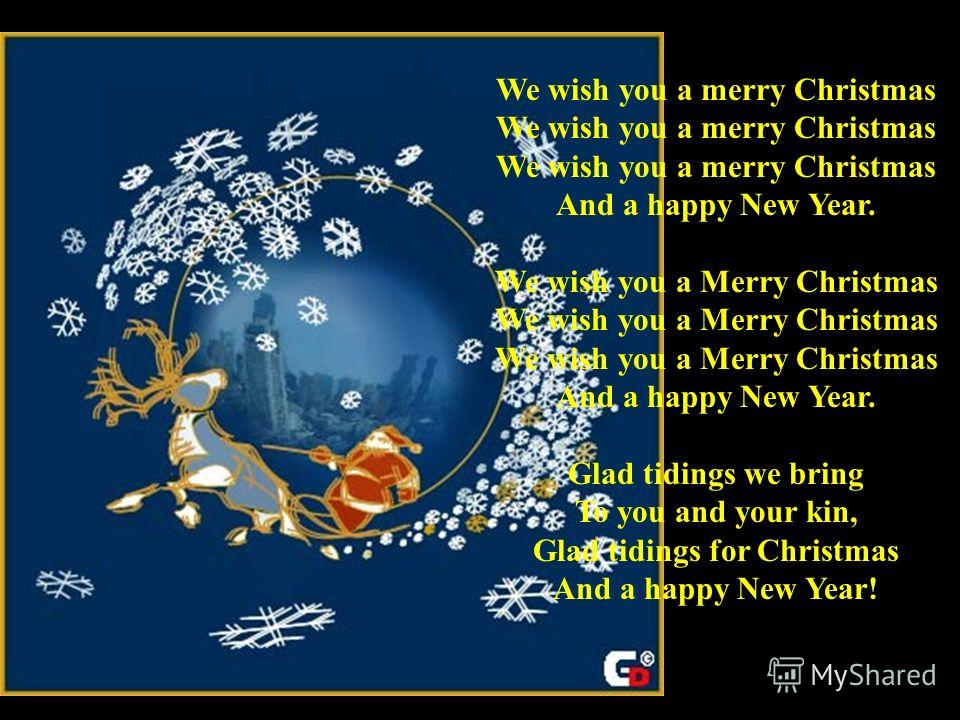 We wish you a merry Christmas We wish you a merry Christmas We wish you a merry Christmas And a happy New Year. We wish you a Merry Christmas We wish you a Merry Christmas We wish you a Merry Christmas And a happy New Year. Glad tidings we bring To y