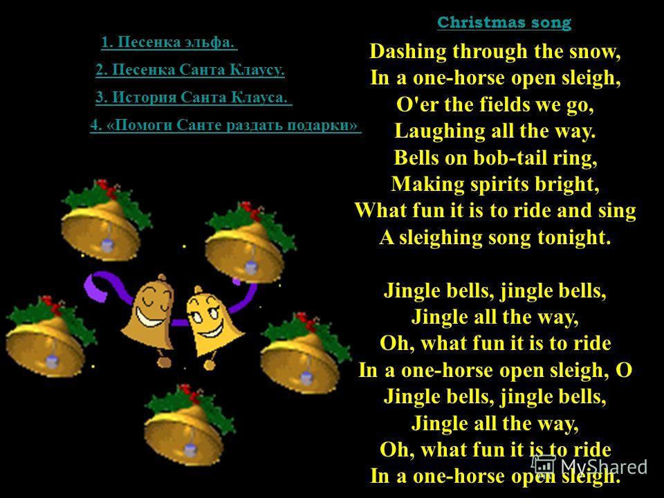 Dashing through the snow, In a one-horse open sleigh, O'er the fields we go, Laughing all the way. Bells on bob-tail ring, Making spirits bright, What fun it is to ride and sing A sleighing song tonight. Jingle bells, jingle bells, Jingle all the way