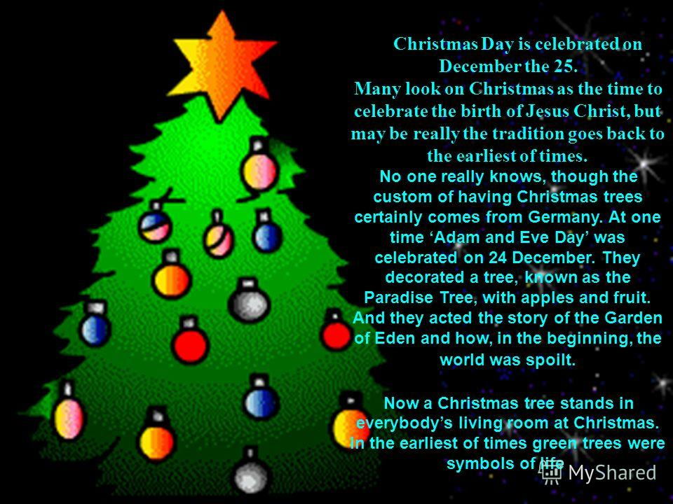 Christmas Day is celebrated on December the 25. Many look on Christmas as the time to celebrate the birth of Jesus Christ, but may be really the tradition goes back to the earliest of times. No one really knows, though the custom of having Christmas