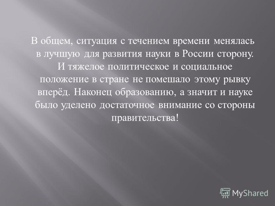 В общем, ситуация с течением времени менялась в лучшую для развития науки в России сторону. И тяжелое политическое и социальное положение в стране не помешало этому рывку вперёд. Наконец образованию, а значит и науке было уделено достаточное внимание