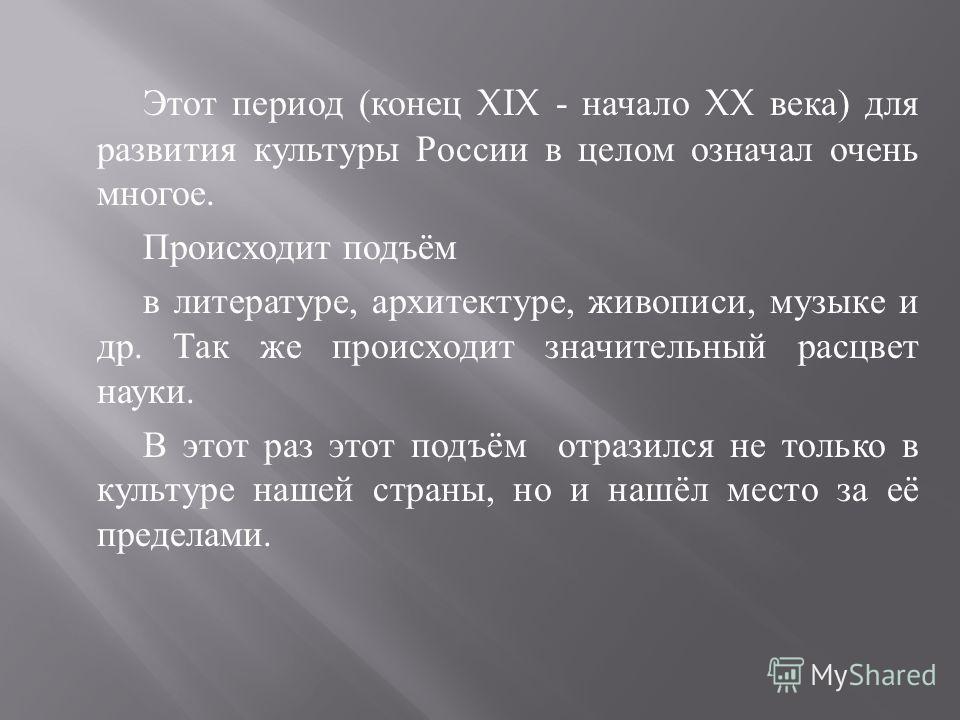 Этот период ( конец XIX - начало XX века ) для развития культуры России в целом означал очень многое. Происходит подъём в литературе, архитектуре, живописи, музыке и др. Так же происходит значительный расцвет науки. В этот раз этот подъём отразился н