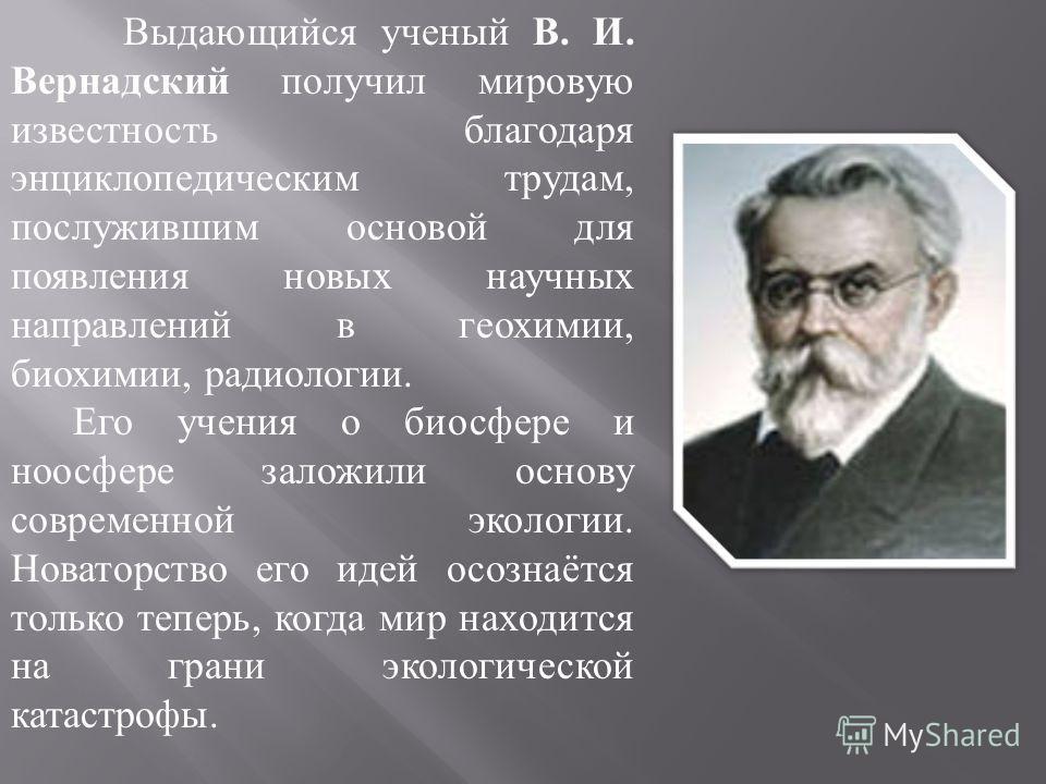 Выдающийся ученый В. И. Вернадский получил мировую известность благодаря энциклопедическим трудам, послужившим основой для появления новых научных направлений в геохимии, биохимии, радиологии. Его учения о биосфере и ноосфере заложили основу современ