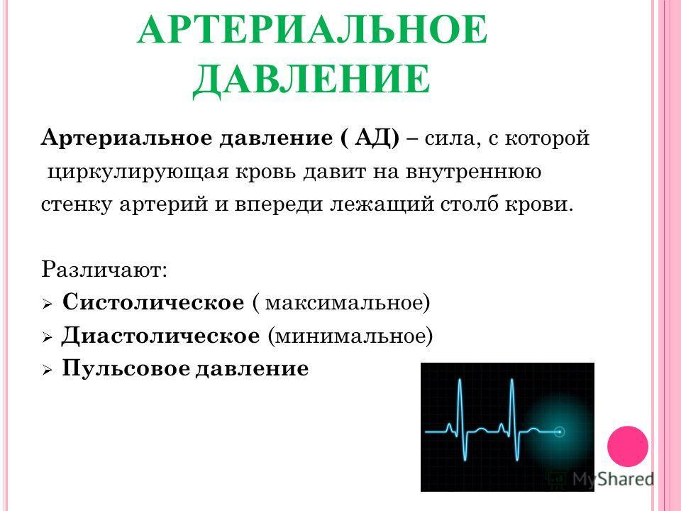 АРТЕРИАЛЬНОЕ ДАВЛЕНИЕ Артериальное давление ( АД) – сила, с которой циркулирующая кровь давит на внутреннюю стенку артерий и впереди лежащий столб крови. Различают: Систолическое ( максимальное) Диастолическое (минимальное) Пульсовое давление