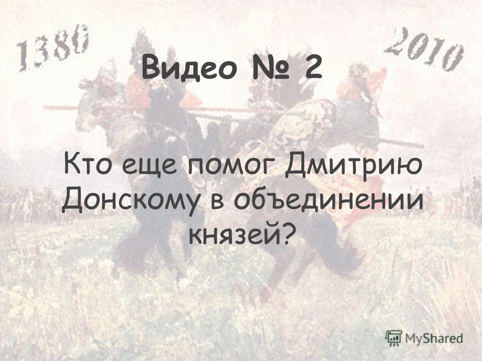 Кто еще помог Дмитрию Донскому в объединении князей? Видео 2
