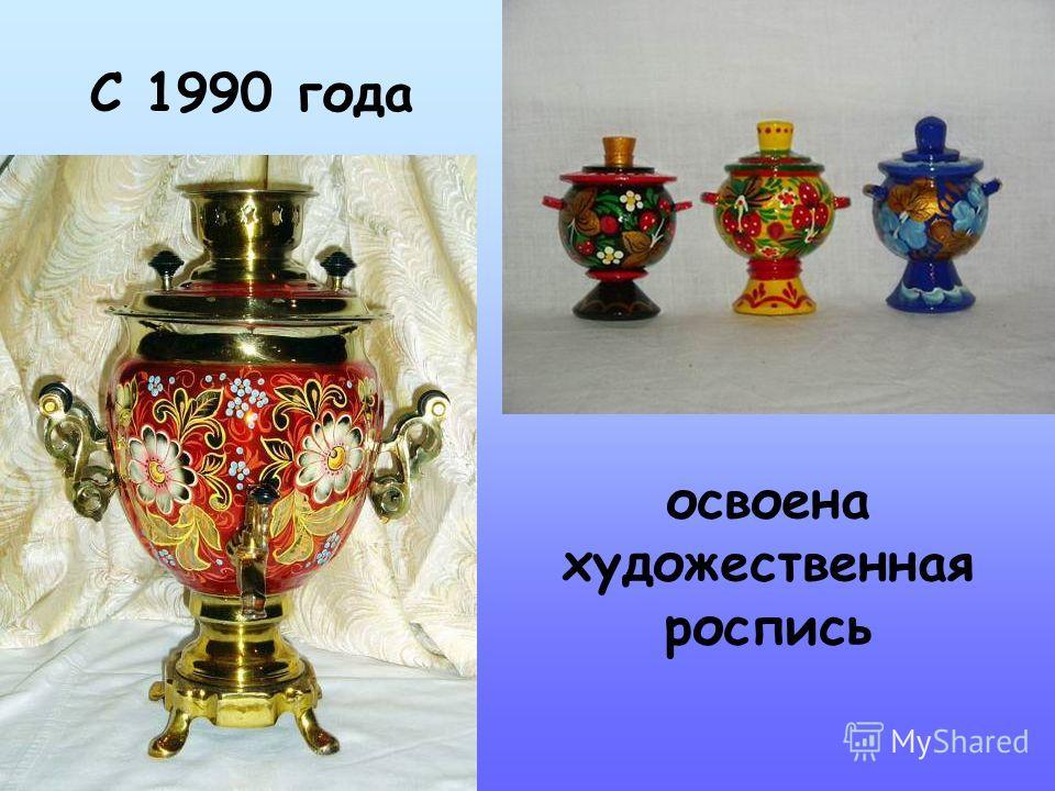 С 1990 года освоена художественная роспись
